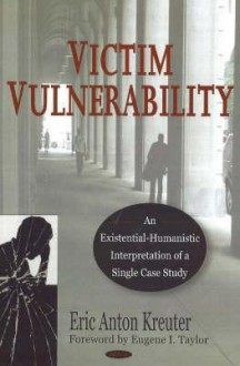 Victim Vulnerability: An Existential-Humanistic Interpretation of a Single Case Study - Eric Anton Kreuter