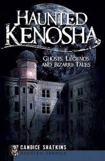 Haunted Kenosha (WI): Ghosts, Legends and Bizarre Tales (Haunted America) - Candice Shatkins
