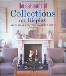 House Beautiful Collections on Display: Decorating with Your Favorite Objects - Elaine Louie, House Beautiful Magazine