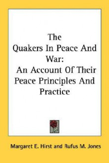 The Quakers in Peace & War: An Account of Their Peace Principles & Practice - Margaret E. Hirst