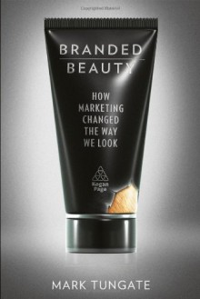 Branded Beauty: How Marketing Changed the Way We Look - Mark Tungate