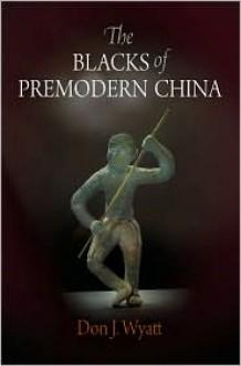 The Blacks of Premodern China - Don J. Wyatt