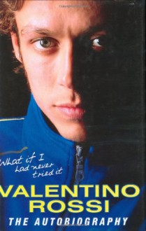 What If I Had Never Tried It: The Autobiography - Valentino Rossi