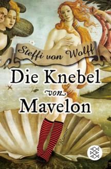 Die Knebel von Mavelon: Roman - Steffi von Wolff