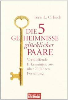 Die 5 Geheimnisse glücklicher Paare: Verblüffende Erkenntnisse aus über 20 Jahren Forschung - Terri L. Orbuch