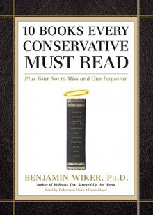 10 Books Every Conservative Must Read: Plus Four Not to Miss and One Imposter - Benjamin Wiker, Robertson Dean