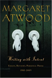 Writing with Intent: Essays, Reviews, Personal Prose--1983-2005 - Margaret Atwood