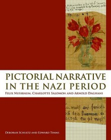 Pictorial Narrative in the Nazi Period: Felix Nussbaum, Charlotte Salomon and Arnold Daghani - Deborah Schultz, Edward Timms