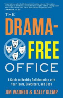 The Drama-Free Office: A Guide to Healthy Collaboration with Your Team, Coworkers, and Boss - Jim Warner,Kaley Klemp