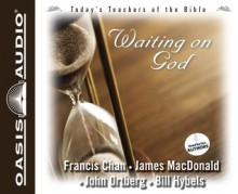 Waiting On God - Francis Chan, James MacDonald, John Ortberg, Bill Hybels