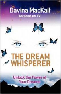The Dream Whisperer: Unlock The Power Of Your Dreams - Davina MacKail