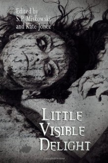 Little Visible Delight - S.P. Miskowski, Kate Jonez, Lynda E. Rucker, Steve Duffy, Cory J. Herndon, Johnny Worthen, James Everington, Brent Michael Kelley, Mary Borsellino, Ennis Drake, Mercedes M. Yardley
