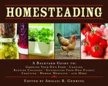 Homesteading: A Backyard Guide to Growing Your Own Food, Canning, Keeping Chickens, Generating Your Own Energy, Crafting, Herbal Medicine, and More (Back to Basics Guides) - Abigail R. Gehring