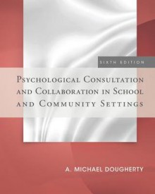 Psychological Consultation and Collaboration in School and Community Settings - A. Michael Dougherty, Dougherty
