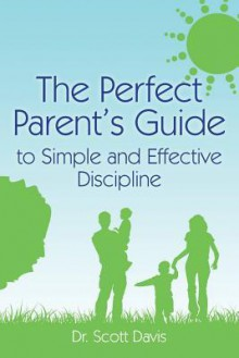 The Perfect Parent's Guide to Simple and Effective Discipline - Scott Davis