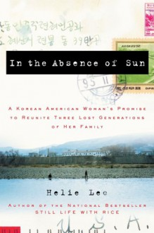 In the Absence of Sun: A Korean American Woman's Promise to Reunite Three Lost Generations of Her Family - Helie Lee