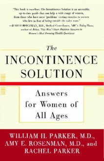 The Incontinence Solution: Answers for Women of All Ages - William Parker, Rachel Parker, Amy Rosenman