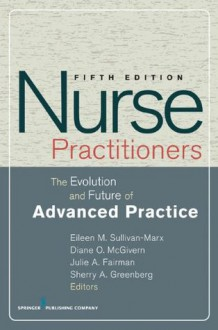 Nurse Practitioners: The Evolution and Future of Advanced Practice - Eileen M. Sullivan-Marx, Diane McGivern, Julie Fairman, Sherry Greenberg