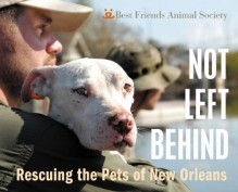 Not Left Behind: Rescuing the Pets of New Orleans - Bob Somerville,Troy Snow,Best Friends Animal Society