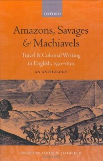 Amazons, Savages, & Machiavels: Travel and Colonial Writing in English, 1550-1630: An Anthology: Travel and Colonial Writing in English, 1550-1630 - An Anthology - Andrew Hadfield