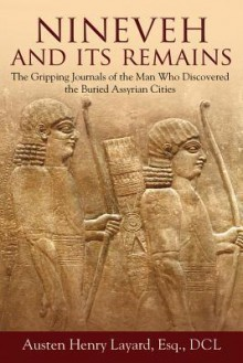 Nineveh and Its Remains: The Gripping Journals of the Man Who Discovered the Buried Assyrian Cities - Austen Henry Layard