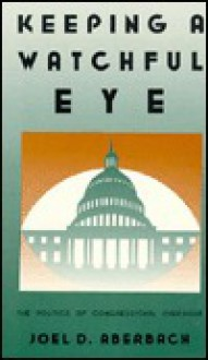 Keeping a Watchful Eye: The Politics of Congressional Oversight - Joel D. Aberbach