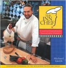 The Inn Chef: Simple Ingredients, Sensational Flavors - Michael Smith