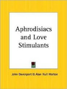 Aphrodisiacs and Love Stimulants - John Davenport, Alan Hull Walton