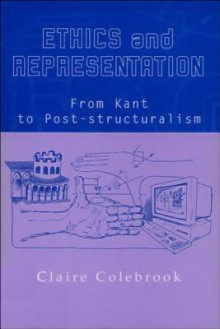 Ethics and Representation: From Kant to Poststructuralism - Claire Colebrook