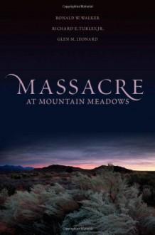 Massacre at Mountain Meadows - Ronald W. Walker,Richard E. Turley Jr.,Glen M. Leonard
