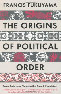 The Origins of Political Order: From Prehuman Times to the French Revolution. Francis Fukuyama - Francis Fukuyama