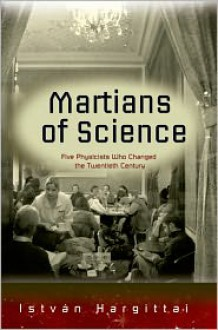 The Martians of Science: Five Physicists Who Changed the Twentieth Century - István Hargittai