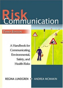Risk Communication: A Handbook for Communicating Environmental, Safety, and Health Risks - Regina E. Lundgren
