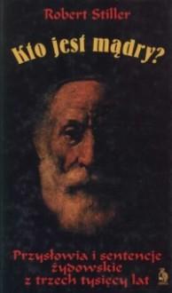 Kto jest mądry? Przysłowia i sentencje żydowskie z trzech tysięcy lat - Robert Stiller