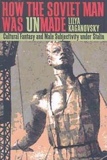 How the Soviet Man Was Unmade: Cultural Fantasy and Male Subjectivity under Stalin - Lilya Kaganovsky
