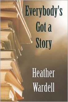 Everybody's Got a Story - Heather Wardell