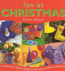 Fun at Christmas: 50 Fantastic Festive Projects for Kids to Make Themselves - Petra Boase