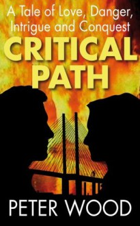 Critical Path: A Tale of Love, Danger, Intrigue and Conquest - Peter Wood