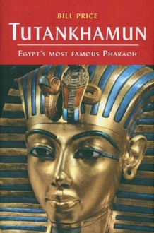Tutankhamun: Egypt's Most Famous Pharaoh - Bill Price