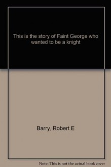 This is the Story of Faint George Who Wanted to be a Knight - Robert E. Barry