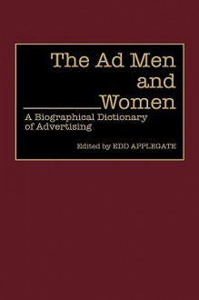 The Ad Men and Women: A Biographical Dictionary of Advertising - Edd Applegate
