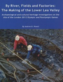 By River, Fields and Factories: The Making of the Lower Lea Valley.Archaeological and Cultural Heritage Investigations on the Site of the London 2012 Olympic Games and Paralympic Games - Andrew Powell