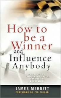 How to Be a Winner and Influence Anybody: The Fruit of the Spirit as the Essence of Leadership - James Merritt, Zig Ziglar