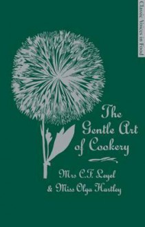 The Gentle Art of Cookery: With 750 Recipes. by Mrs. C.F. Leyel and Miss Olga Hartley (Classic Voices in Food) - C.F. Leyel