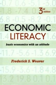 Economic Literacy: Basic Economics with an Attitude - Frederick S. Weaver