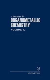 Advances in Organometallic Chemistry, Volume 42 - A.J. Gordon, Anthony F. Hill