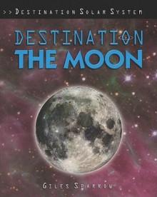 Destination the Moon - Giles Sparrow