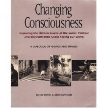 Changing Consciousness: Exploring the Hidden Source of the Social, Political, and Environmental Crises Facing Our World - David Bohm, Mark Edwards