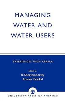 Managing Water and Water Users: Experiences from Kerala - R. Sooryamoorthy