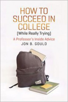 How to Succeed in College (While Really Trying): A Professor's Inside Advice - Jon B. Gould